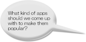 What kind of apps should we come up with to make them popular?